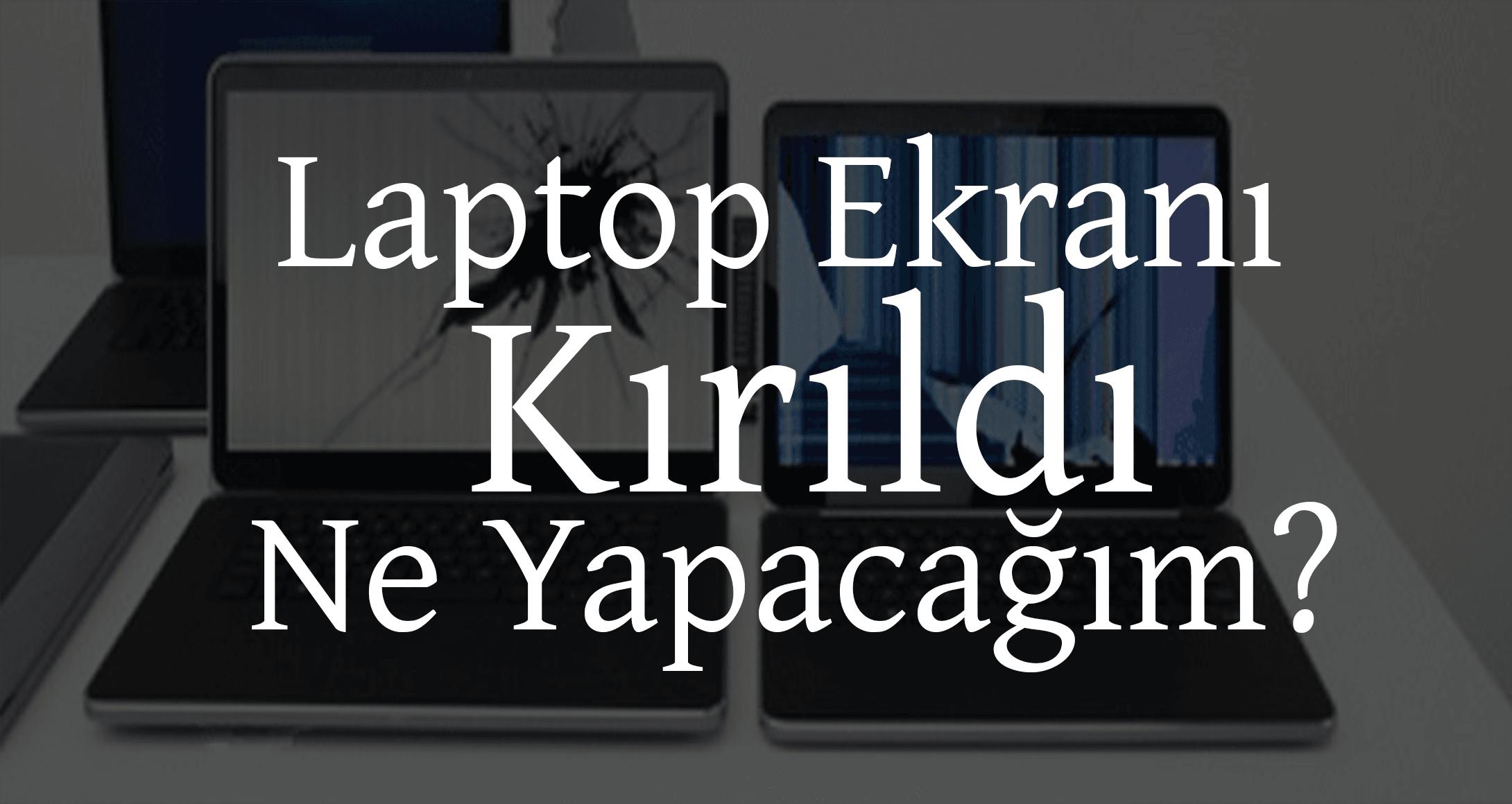 Laptop Ekranı Kırıldı Ne Yapacağım? | Laptop Ekran Değişimi Nasıl Yapılır?